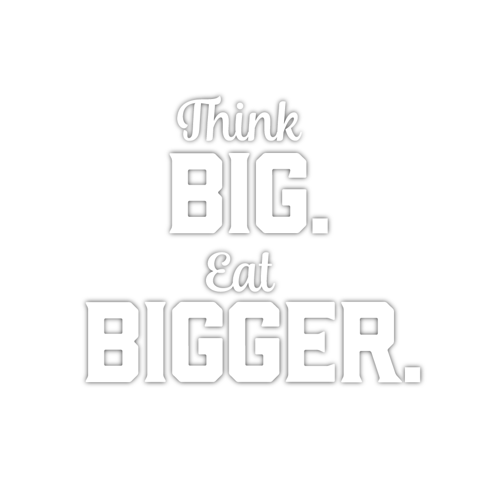 Think BIG eat BIGGER