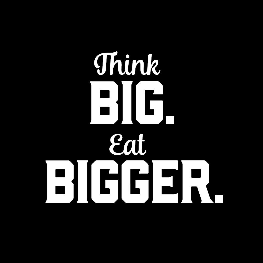 Think BIG eat BIGGER